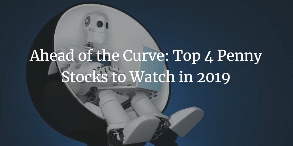 Ahead of the Curve: Top 4 Penny Stocks to Watch in 2019